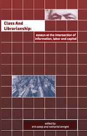Class and Librarianship: Essays at the Intersection of Information, Labor and Capital (cover)